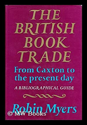 The British Book Trade From Caxton to the Present Day - a Bibliographical Guide: Myers, Robin