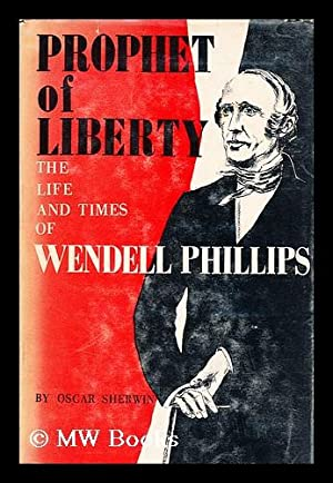 Prophet of liberty : the life and times of Wendell Phillips: Sherwin, Oscar