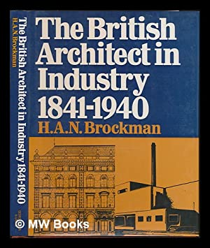 The British Architect in Industry, 1841-1940 / by H. A. N. Brockman: Brockman, Harold Alfred ...