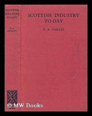 Scottish industry to-day : a survey of recent development undertaken for the Scottish Development ...