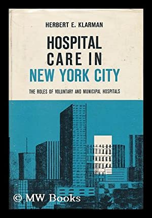 Hospital Care in New York City : the Roles of Voluntary and Municipal Hospitals: Klarman, Herbert E...