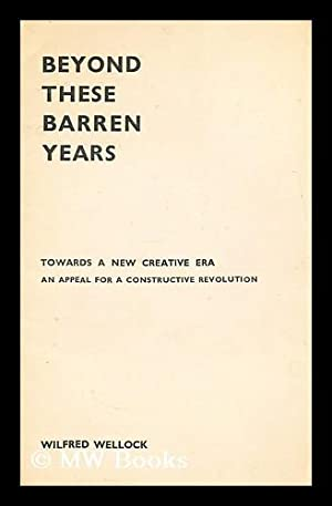 Beyond these barren years : towards a new creative era : (an appeal for a constructive revolution):...