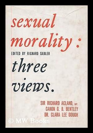 Sexual morality : three views / Sir Richard Acland, G.B. Bentley, Clara Lee Gough ; edited, ...