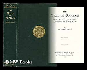 The Maid of France : being the story of the life and death of Jeanne d'Arc / by Andrew ...
