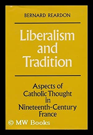 Liberalism and Tradition. Aspects of Catholic Thought in Nineteenth-Century France: Reardon, ...