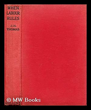 When labour rules / James Henry Thomas: Thomas, James Henry