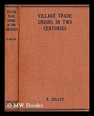 Village trade unions in two centuries / by Ernest Selley: Selley, Ernest