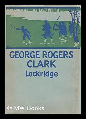 George Rogers Clark : Pioneer Hero of the Old Northwest: Lockridge, Ross Franklin (1877-1952)