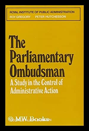 The Parliamentary Ombudsman : a Study in the Control of Administrative Action / Roy Gregory ...