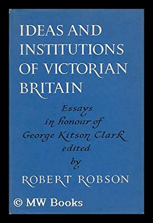 Ideas and Institutions of Victorian Britain - Essays in Honour of George Kitson Clark: Robson, ...