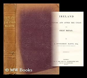 Ireland before and after the union with Great Britain: Martin, R. Mongomery