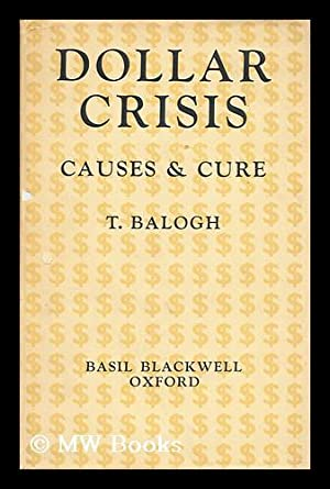 The dollar crisis : causes and cure ; a report to the Fabian Society / by T. Balogh: Balogh, ...