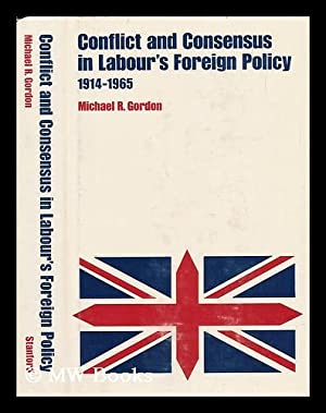 Conflict and Consensus in Labour's Foreign Policy, 1914-1965. [By] Michael R. Gordon: Gordon, ...