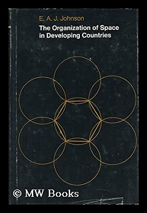 The Organization of Space in Developing Countries [By] E. A. J. Johnson: Johnson, Edgar Augustus ...
