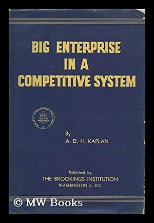 Big enterprise in a competitive system / by A.D.H. Kaplan: Kaplan, A. D. H. (Abraham David ...