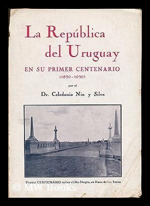 La republica del Uruguay en su primer centenario (1830-1930) / Celedonio Nin y Silva: Nin y ...