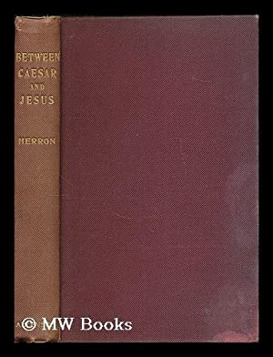 Between Caesar and Jesus / By George D. Herron: Herron, George Davis, (1862-1925)