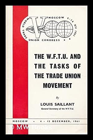 The W.F.T.U. and the tasks of the Trade Union movement / by Louis Saillant ; World Trade Union...