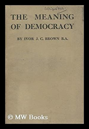 The meaning of democracy / by Ivor J.C. Brown: Brown, Ivor John Carnegie (1891-1974)