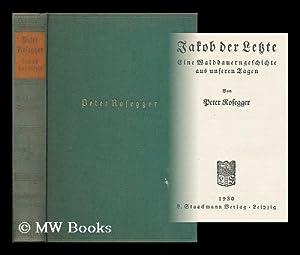 Jakob der letzte : Eine waldbauerngeschichte aus unseren tagen / von Peter Rosegger: Rosegger,...