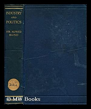 Industry and politics / by the Right Hon. Sir Alfred Mond, bart: James Marchant, Sir