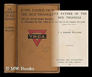 The father of the Red Triangle : the life of Sir George Williams, founder of the Y.M.C.A.: ...
