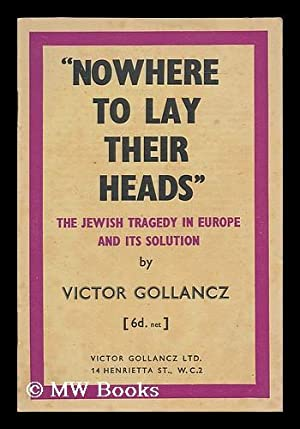 "Nowhere to lay their heads"" : the Jewish tragedy in Europe and its solution: Gollancz, Victor ..."