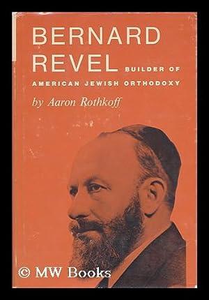 Bernard Revel : Builder of American Jewish Orthodoxy: Rothkoff, Aaron