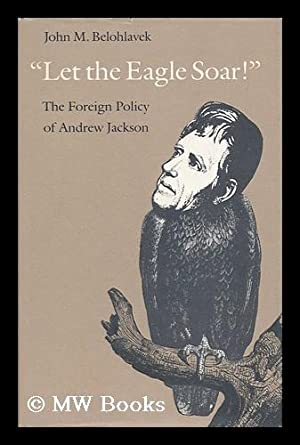 Let the Eagle Soar! : the Foreign Policy of Andrew Jackson: Belohlavek, John M.