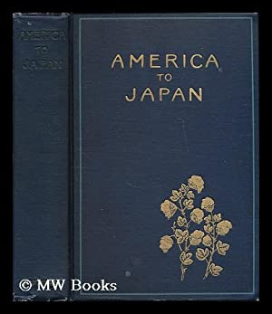America to Japan; a Symposium of Papers by Representative Citizens of the United States on the ...