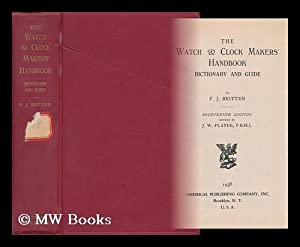 The Watch & Clock Makers' Handbook, Dictionary and Guide: Britten, Frederick James (1843-...