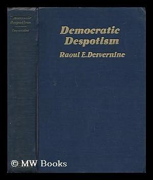 Democratic Despotism, by Raoul E. Desvernine .: Desvernine, Raoul Eugene (1891-)