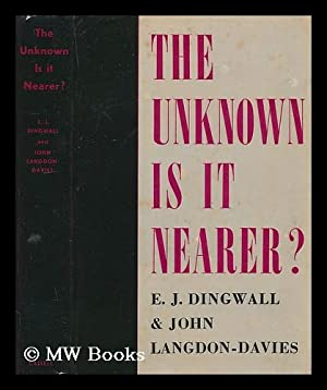The unknown, is it nearer? / By E. J. Dingwall and John Langdon-Davies: Dingwall, Eric John
