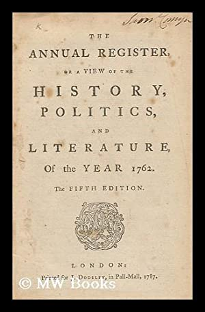 The Annual Register, or a View of the History, Politicks, and Literature, of the Year 1762: Burke, ...