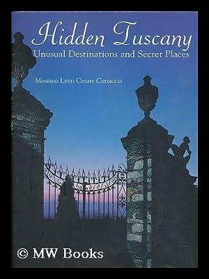 Hidden Tuscany : unusual destinations and secret places / Massimo Listri, Cesare M. Cunaccia: ...