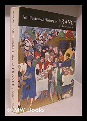 An illustrated history of France / [by] Andre Maurois ; translated by Henry L. Binsse and ...