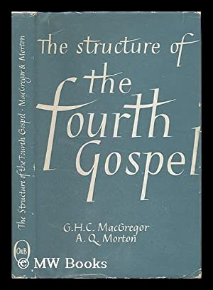 The structure of the fourth Gospel / G. H. C. MacGregor and A. Q. Morton: Macgregor, G. H. C. ...