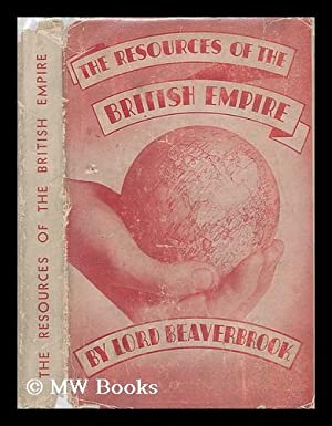 The Resources of the British Empire: Beaverbrook, Max Aitken, Baron (1879-1964)