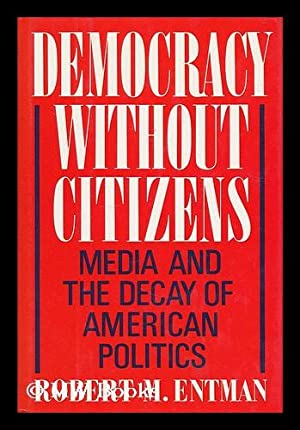 Democracy without citizens : media and the decay of American politics / Robert M. Entman: ...