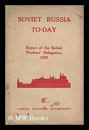 Soviet Russia To-Day : The Report of the British Workers' Delegation Which Visited Soviet ...
