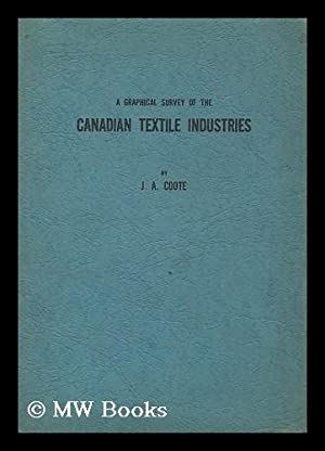 A graphical survey of the Canadian textile industries / by James A. Coote: Coote, James Alexander (...