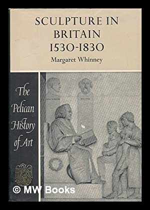 Sculpture in Britain, 1530 to 1830 / Margaret Whinney: Whinney, Margaret Dickens