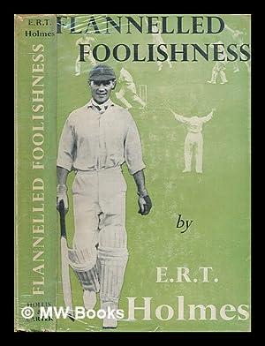Flannelled foolishness : a cricketing chronicle / by E.R.T. Holmes: Holmes, Errol Reginald ...