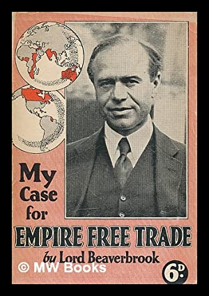 My case for empire free trade / by Lord Beaverbrook: Beaverbrook, Max Aitken, Baron (1879-1964...