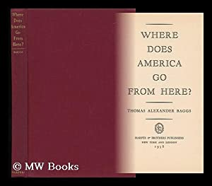 Where Does America Go from Here? [By] Thomas Alexander Baggs: Baggs, Thomas Alexander
