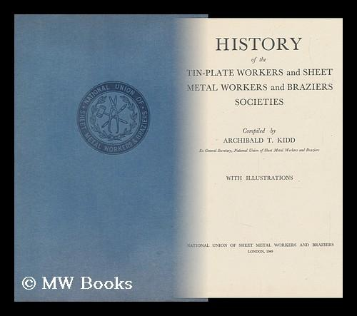 History of the Tin-Plate Workers and Sheet Metal Workers and Braziers Societies / Compiled by Archibald T. Kidd Kidd, Archibald T. Hardcover