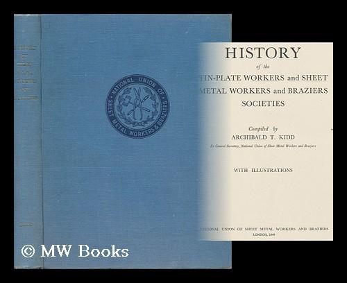 History of the Tin-Plate Workers and Sheet Metal Workers and Braziers Societies / Compiled by Archibald T. Kidd Kidd, Archibald T. (Comp. ) Hardcov