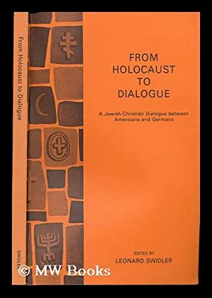From Holocaust to Dialogue ; a Jewish-Christian: Swidler, Leonard