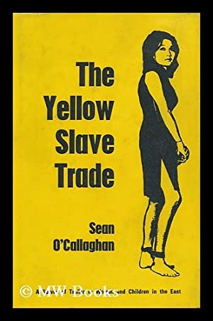 The Yellow Slave Trade: a Survey of the Traffic in Women and Children in the East: O'Callaghan, ...
