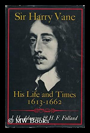 Sir Harry Vane : His Life and Times, 1613-1662 / [By] J. H. Adamson & H. F. Folland: ...